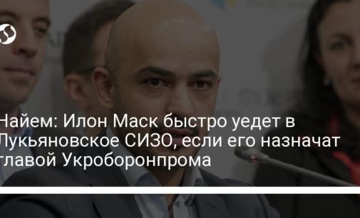Найем: Илон Маск быстро уедет в Лукьяновское СИЗО, если его назначат главой Укроборонпрома