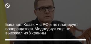Баканов: Козак – в РФ и не планирует возвращаться, Медведчук еще не выезжал из Украины