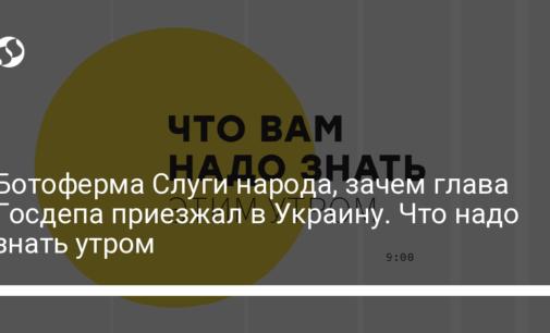 Ботоферма Слуги народа, зачем глава Госдепа приезжал в Украину. Что надо знать утром