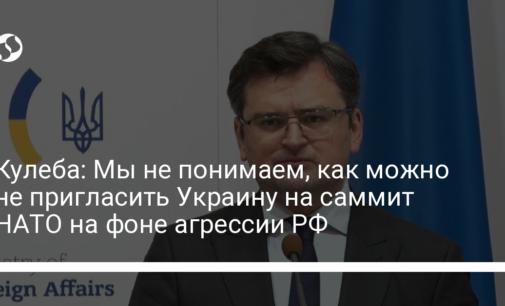 Кулеба: Мы не понимаем, как можно не пригласить Украину на саммит НАТО на фоне агрессии РФ