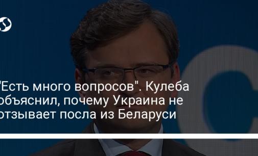 """""""Есть много вопросов"""". Кулеба объяснил, почему Украина не отзывает посла из Беларуси"""