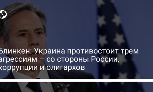 Блинкен: Украина противостоит трем агрессиям – со стороны России, коррупции и олигархов