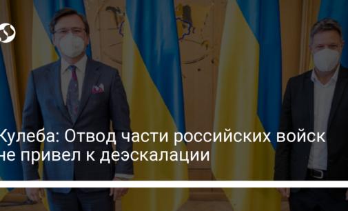 Кулеба: Отвод части российских войск не привел к деэскалации
