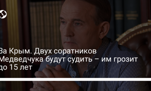 За Крым. Двух соратников Медведчука будут судить – им грозит до 15 лет