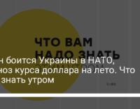 Путин боится Украины в НАТО, прогноз курса доллара на лето. Что надо знать утром