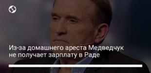 Из-за домашнего ареста Медведчук не получает зарплату в Раде