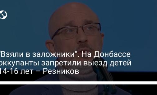 """""""Взяли в заложники"""". На Донбассе оккупанты запретили выезд детей 14-16 лет – Резников"""