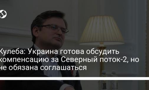 Кулеба: Украина готова обсудить компенсацию за Северный поток-2, но не обязана соглашаться