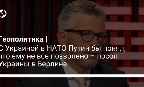 С Украиной в НАТО Путин бы понял, что ему не все позволено – посол Украины в Берлине