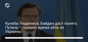 Кулеба: Надеемся, Байден даст понять Путину – пришло время уйти из Украины