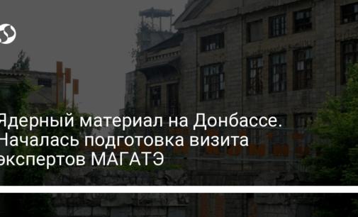 Ядерный материал на Донбассе. Началась подготовка визита экспертов МАГАТЭ