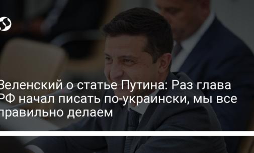 Зеленский о статье Путина: Раз глава РФ начал писать по-украински, мы все правильно делаем