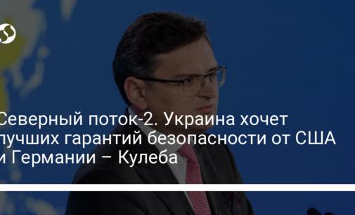Северный поток-2. Украина хочет лучших гарантий безопасности от США и Германии – Кулеба