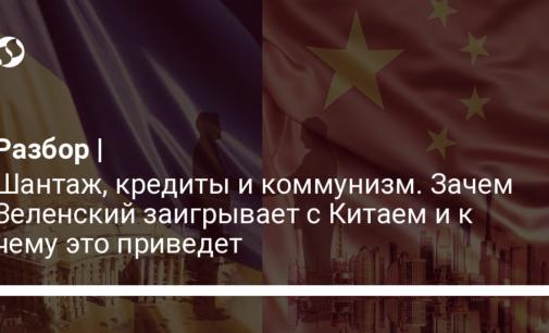 Шантаж, кредиты и коммунизм. Зачем Зеленский заигрывает с Китаем и к чему это приведет