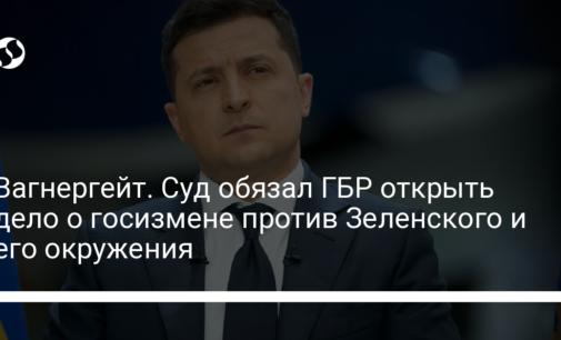 Вагнергейт. Суд обязал ГБР открыть дело о госизмене против Зеленского и его окружения