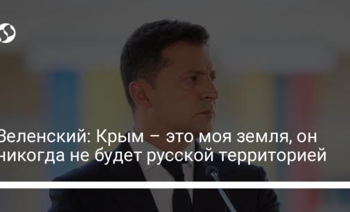 Зеленский: Крым – это моя земля, он никогда не будет русской территорией