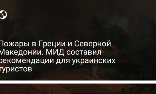Пожары в Греции и Северной Македонии. МИД составил рекомендации для украинских туристов