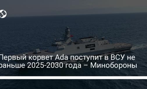 Первый корвет Ada поступит в ВСУ не раньше 2025-2030 года – Минобороны