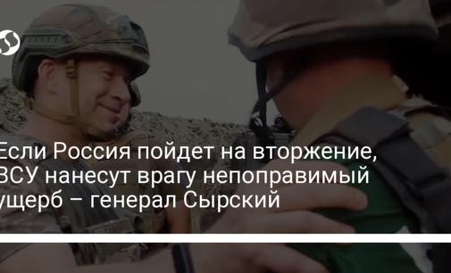 Если Россия пойдет на вторжение, ВСУ нанесут врагу непоправимый ущерб – генерал Сырский